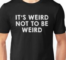 It's weird not to be weird Unisex T-Shirt