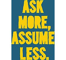 ASK MORE, ASSUME LESS Photographic Print
