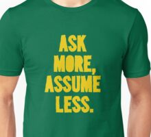 ASK MORE, ASSUME LESS Unisex T-Shirt