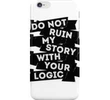 Do Not Ruin My Story With Your Logic iPhone Case/Skin