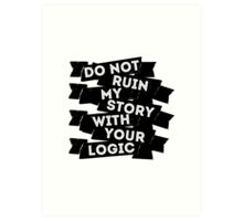 Do Not Ruin My Story With Your Logic Art Print