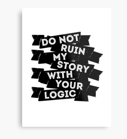 Do Not Ruin My Story With Your Logic Metal Print