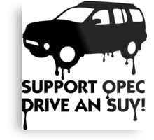 Support OPEC. Buy an SUV! Metal Print