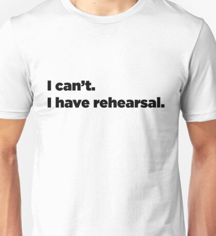 I can't. I have rehearsal. Unisex T-Shirt
