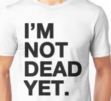 I'm not dead yet Unisex T-Shirt