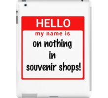 Hello My Name Is: On NOTHING In Souvenir Shops! iPad Case/Skin