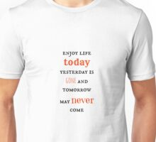 Enjoy life today, yesterday is gone and tomorrow may never come Unisex T-Shirt