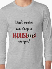 Don't Make Me Drop a House on You Long Sleeve T-Shirt