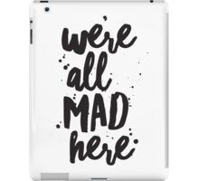 We're All Mad Here, Inspirational Quote, Lewis Carroll Quote, Alice in Wonderland Quote, Mad Hatter Quote iPad Case/Skin