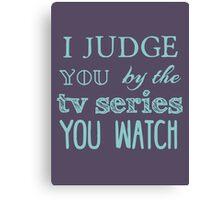 I judge you by the tv series you watch Canvas Print