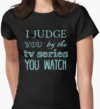 I judge you by the tv series you watch Womens Fitted T-Shirt