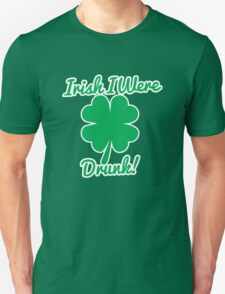 Irish I Were Drunk! Unisex T-Shirt