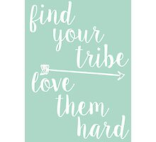 Find Your Tribe. Love Them Hard. Photographic Print