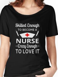 Skilled Enough To Become A Nurse Crazy Enough To Love It Women's Relaxed Fit T-Shirt