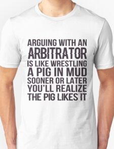 Arguing With An Arbitrator Is Like Wrestling A Pig In Mud Sooner Or Later You'll Realize The Pig Likes It - Tshirts & Hoodies T-Shirt