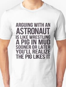 Arguing With An Astronaut Is Like Wrestling A Pig In Mud Sooner Or Later You'll Realize The Pig Likes It - Tshirts & Hoodies T-Shirt