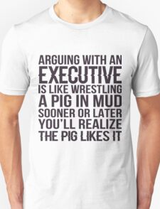 Arguing With An Executive Is Like Wrestling A Pig In Mud Sooner Or Later You'll Realize The Pig Likes It - Tshirts & Hoodies T-Shirt