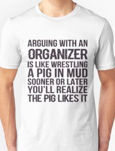 Arguing With An Organizer Is Like Wrestling A Pig In Mud Sooner Or Later You'll Realize The Pig Likes It - Tshirts & Hoodies T-Shirt