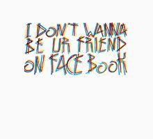 i dont wanna be ur friend on facebook T-Shirt