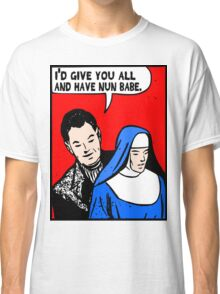 Funny Music - I'd Give You All and Have Nun Classic T-Shirt