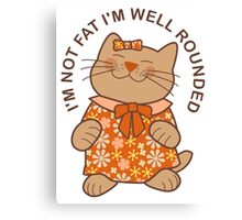 I'm Not Fat I'm Well Rounded, Cat Canvas Print