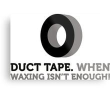Duct tape. If wax for hair removal is not enough. Metal Print