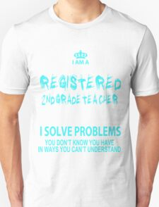 I Am A Registered 2nd Grade Teacher I Solve Problems You Don't Know You Have In Ways You Can't Understand - Tshirts & Hoodies T-Shirt