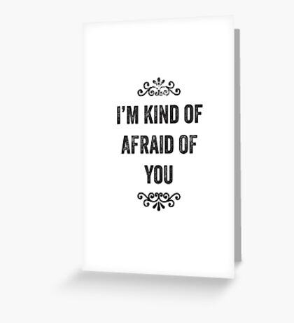 I'm Kind Of Afraid Of You Snarky Card Greeting Card