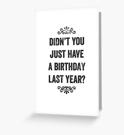 Didn't You Just Have A Birthday Last Year Snarky Card Greeting Card