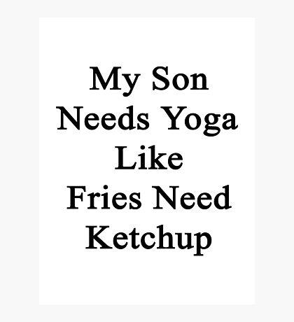 My Son Needs Yoga Like Fries Need Ketchup  Photographic Print