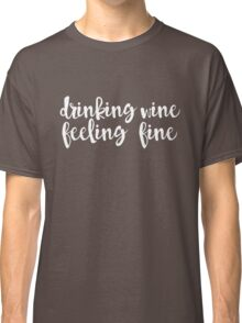 Drinking Wine Feeling Fine White Classic T-Shirt