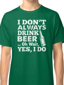 I DON'T ALWAYS DRINK BEER OH WAIT YES I DO HOODIE & SHIRT Classic T-Shirt