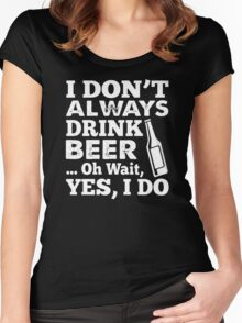 I DON'T ALWAYS DRINK BEER OH WAIT YES I DO HOODIE & SHIRT Women's Fitted Scoop T-Shirt
