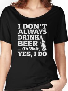 I DON'T ALWAYS DRINK BEER OH WAIT YES I DO HOODIE & SHIRT Women's Relaxed Fit T-Shirt