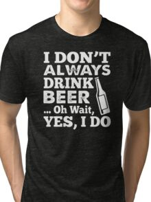 I DON'T ALWAYS DRINK BEER OH WAIT YES I DO HOODIE & SHIRT Tri-blend T-Shirt