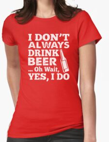 I DON'T ALWAYS DRINK BEER OH WAIT YES I DO HOODIE & SHIRT Womens Fitted T-Shirt