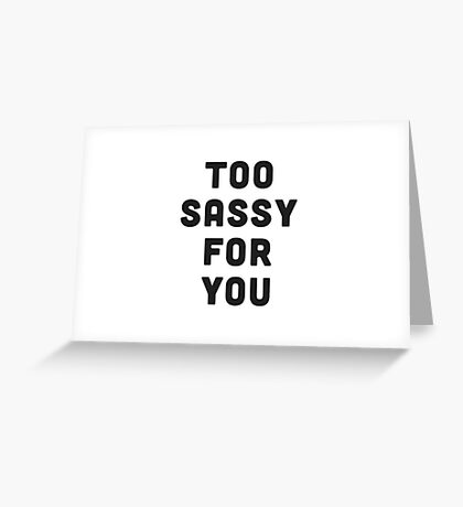 Too sassy for you Greeting Card
