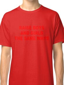 Raise boys and girls the same ways - Red ink Classic T-Shirt