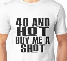 40 and hot give me a shot Unisex T-Shirt
