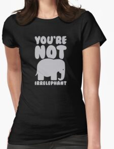 You're not irrelephant Womens Fitted T-Shirt