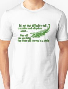 It's not that difficult to tell crocodiles and alligators apart... one will see you later, the other will see you in a while Unisex T-Shirt