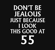 DON'T JEALOUS JUST BECAUSE I LOOK THIS GOOD AT 55 Unisex T-Shirt