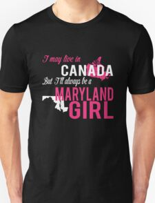 I MAY LIVE IN CANADA BUT I'LL ALWAYS BE A MARYLAND GIRL Unisex T-Shirt