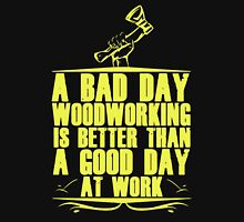 A Bad Day Woodworking Is Better Than A Good Day At Work Unisex T-Shirt