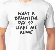 What a beautiful day to leave me alone Unisex T-Shirt