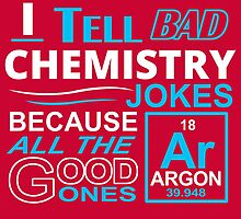 I Tell Bad Chemistry Jokes by fashionera
