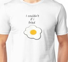 I couldn't If I Fried Unisex T-Shirt