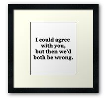 I Could Agree With You Framed Print