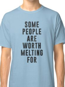 Some people are worth melting for Classic T-Shirt
