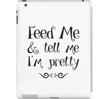 Feed Me & Tell Me I'm Pretty - funny t-shirts, love quotes, pretty girls iPad Case/Skin